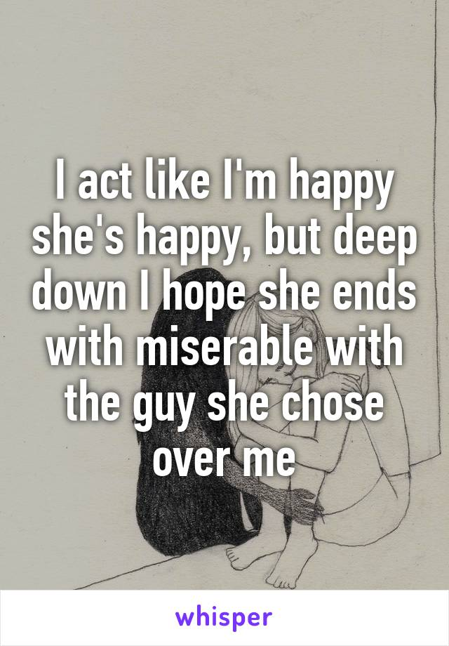 I act like I'm happy she's happy, but deep down I hope she ends with miserable with the guy she chose over me