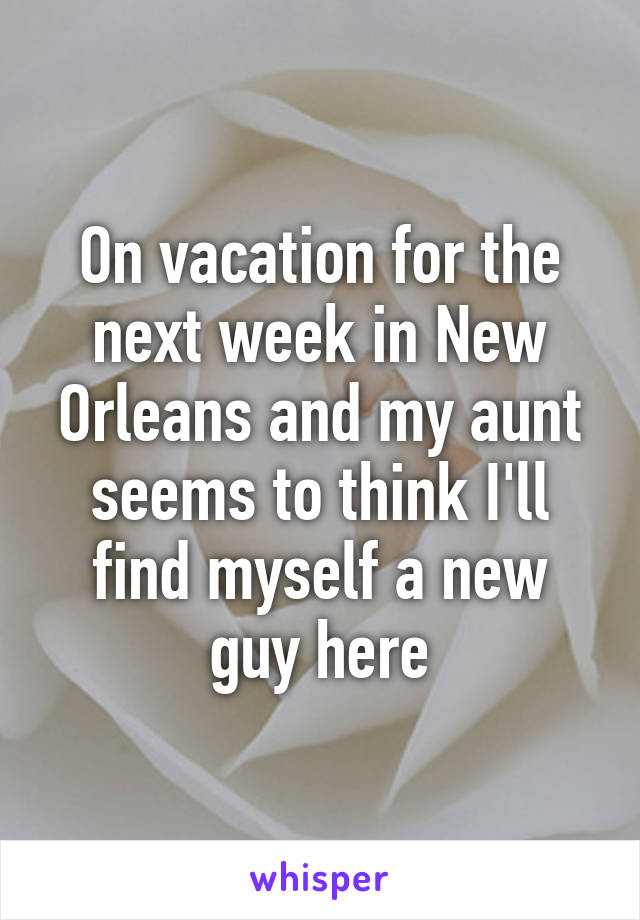 On vacation for the next week in New Orleans and my aunt seems to think I'll find myself a new guy here