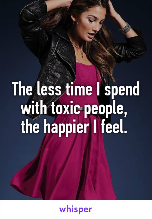 The less time I spend with toxic people,  the happier I feel.