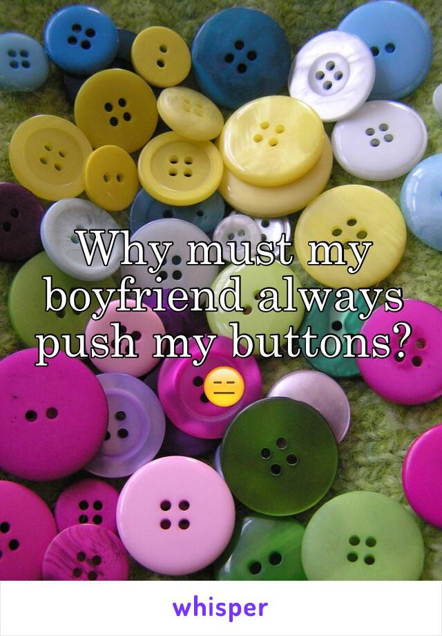 Why must my boyfriend always push my buttons? 😑