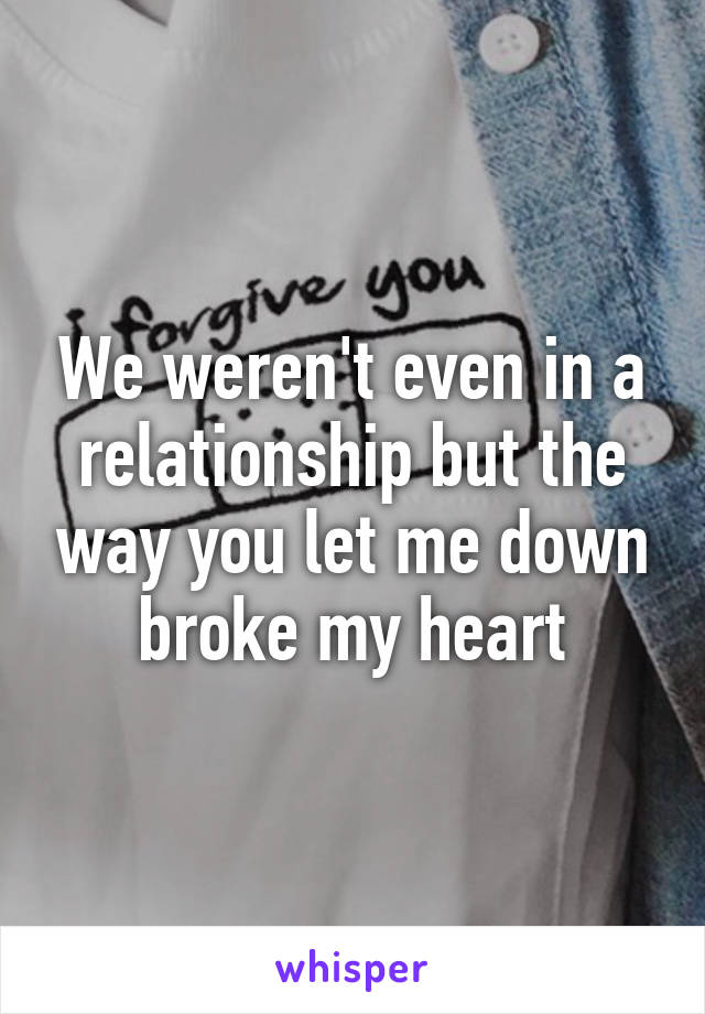 We weren't even in a relationship but the way you let me down broke my heart