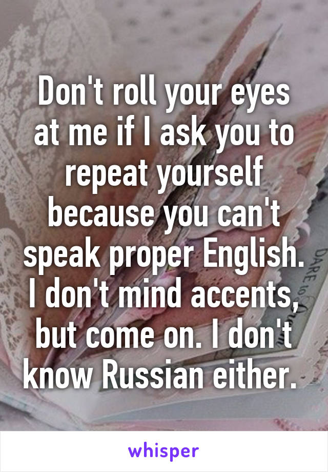 Don't roll your eyes at me if I ask you to repeat yourself because you can't speak proper English. I don't mind accents, but come on. I don't know Russian either.