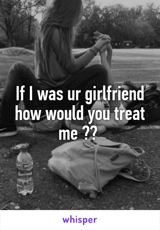 If I was ur girlfriend how would you treat me ??