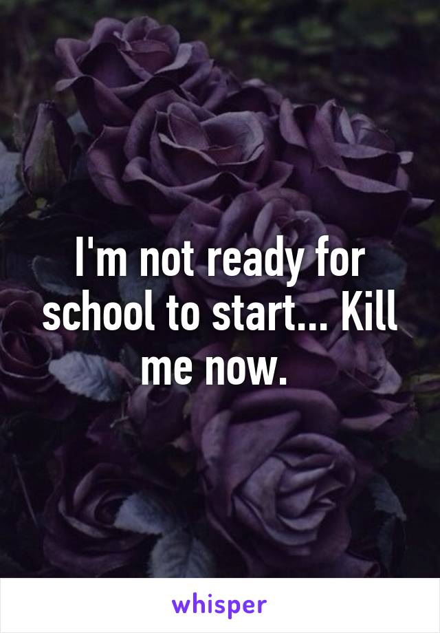 I'm not ready for school to start... Kill me now.