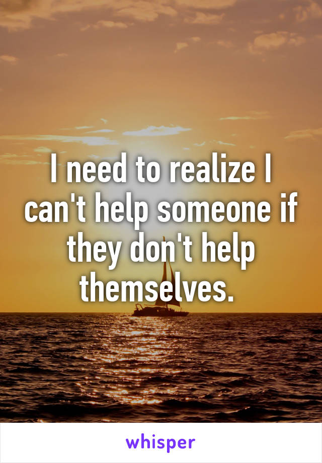 I need to realize I can't help someone if they don't help themselves.