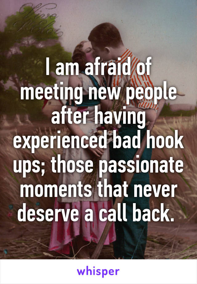 I am afraid of meeting new people after having experienced bad hook ups; those passionate moments that never deserve a call back.