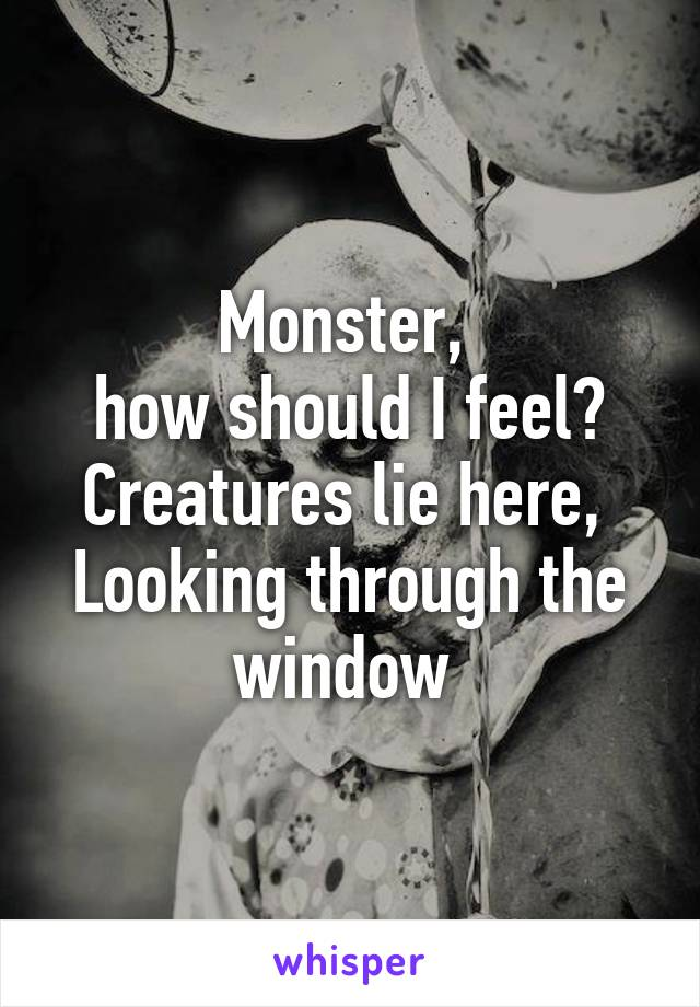 Monster,  how should I feel? Creatures lie here,  Looking through the window