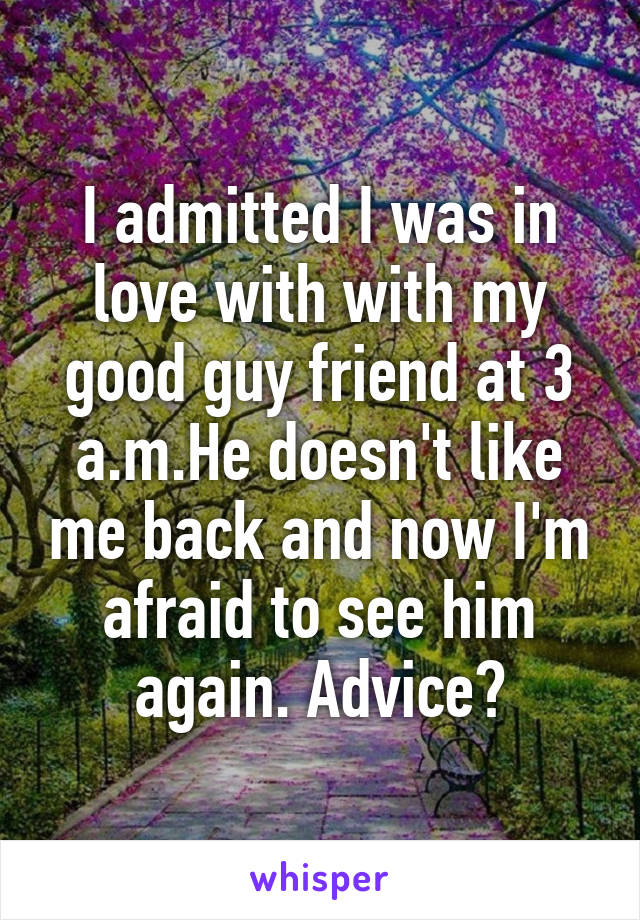I admitted I was in love with with my good guy friend at 3 a.m.He doesn't like me back and now I'm afraid to see him again. Advice?