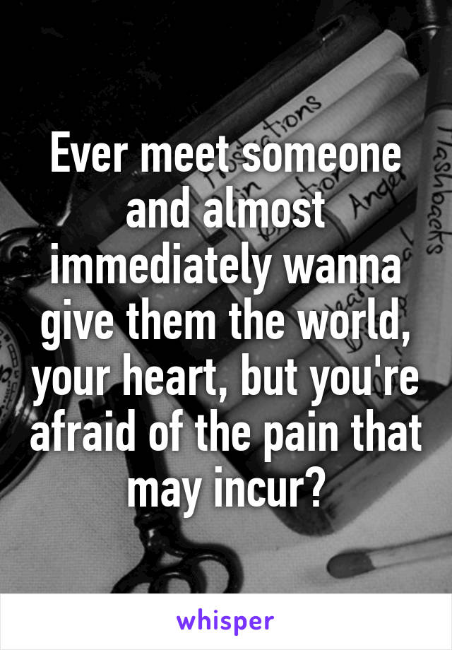 Ever meet someone and almost immediately wanna give them the world, your heart, but you're afraid of the pain that may incur?