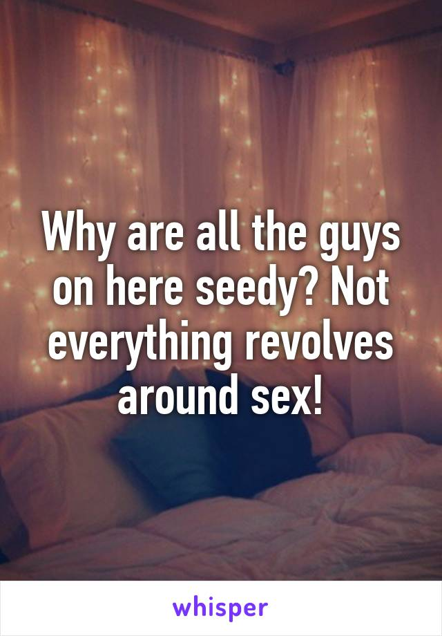 Why are all the guys on here seedy? Not everything revolves around sex!