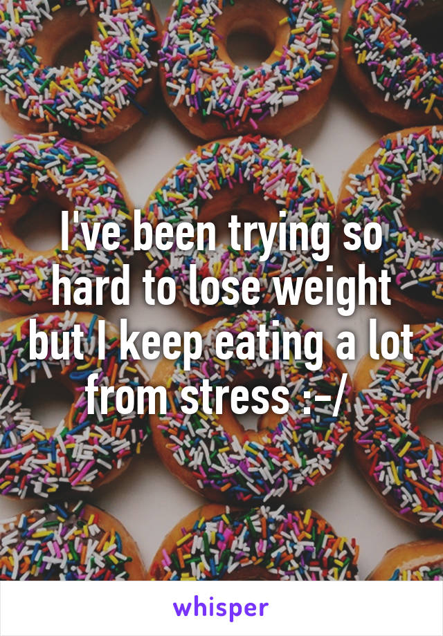 I've been trying so hard to lose weight but I keep eating a lot from stress :-/