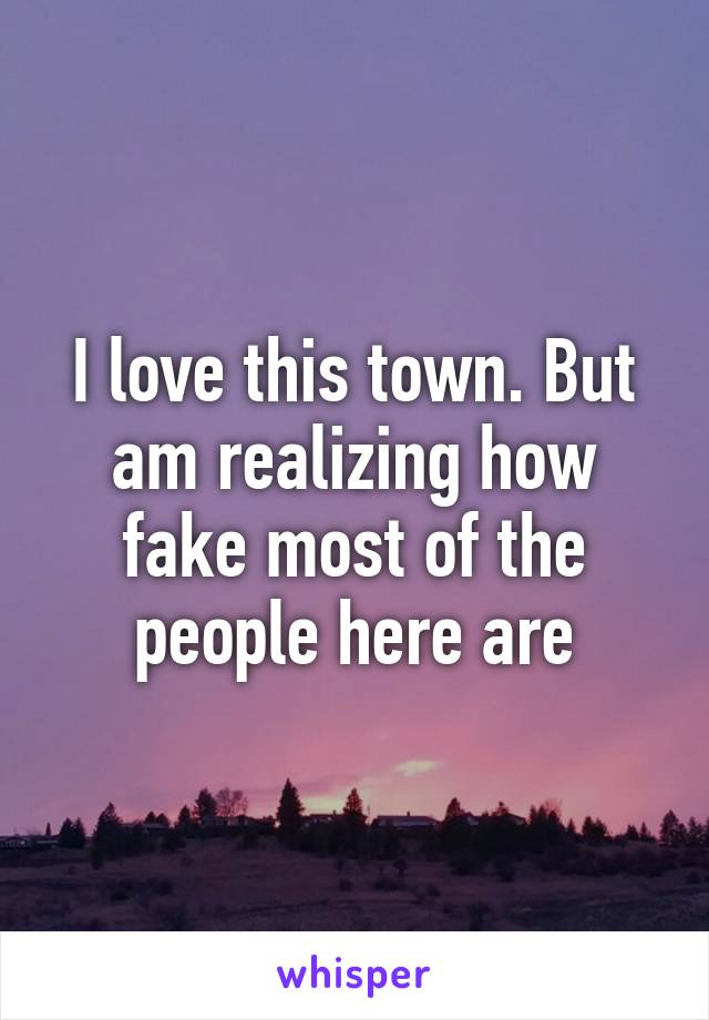 I love this town. But am realizing how fake most of the people here are