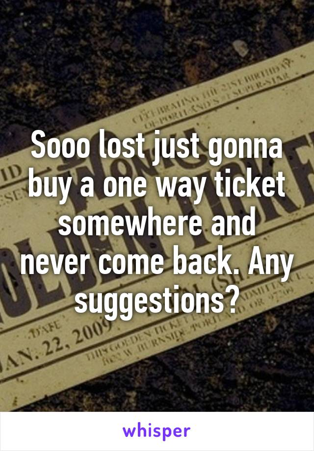 Sooo lost just gonna buy a one way ticket somewhere and never come back. Any suggestions?