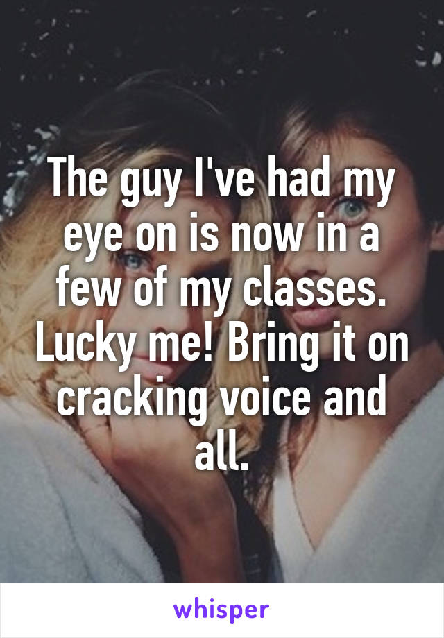 The guy I've had my eye on is now in a few of my classes. Lucky me! Bring it on cracking voice and all.