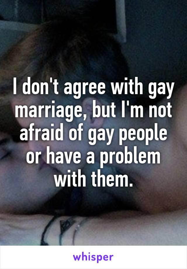 I don't agree with gay marriage, but I'm not afraid of gay people or have a problem with them.