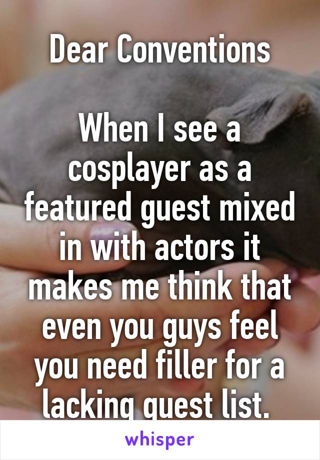 Dear Conventions  When I see a cosplayer as a featured guest mixed in with actors it makes me think that even you guys feel you need filler for a lacking guest list.