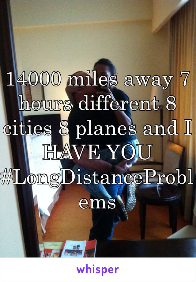 14000 miles away 7 hours different 8 cities 8 planes and I HAVE YOU #LongDistanceProblems