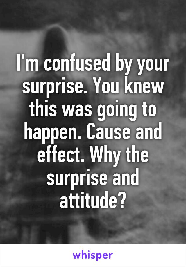 I'm confused by your surprise. You knew this was going to happen. Cause and effect. Why the surprise and attitude?