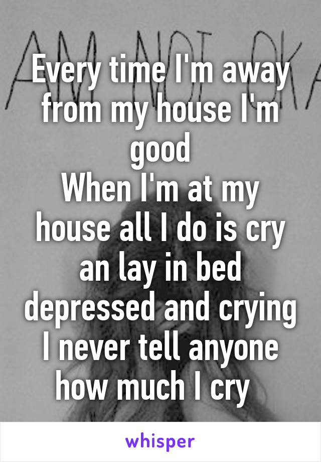 Every time I'm away from my house I'm good When I'm at my house all I do is cry an lay in bed depressed and crying I never tell anyone how much I cry