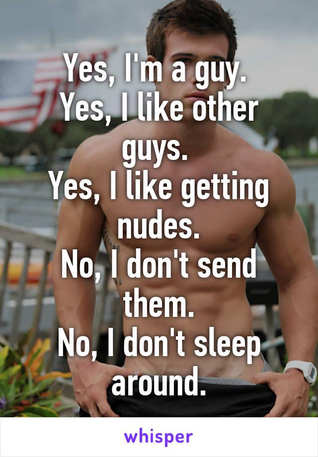 Yes, I'm a guy.  Yes, I like other guys.  Yes, I like getting nudes. No, I don't send them. No, I don't sleep around.
