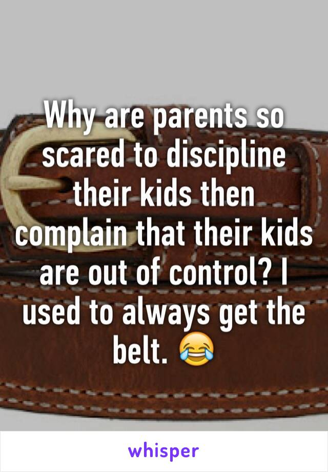 Why are parents so scared to discipline their kids then complain that their kids are out of control? I used to always get the belt. 😂