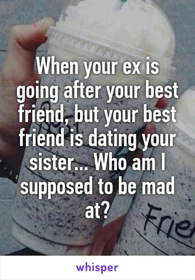 When your ex is going after your best friend, but your best friend is dating your sister... Who am I supposed to be mad at?