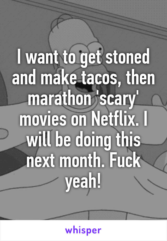 I want to get stoned and make tacos, then marathon 'scary' movies on Netflix. I will be doing this next month. Fuck yeah!
