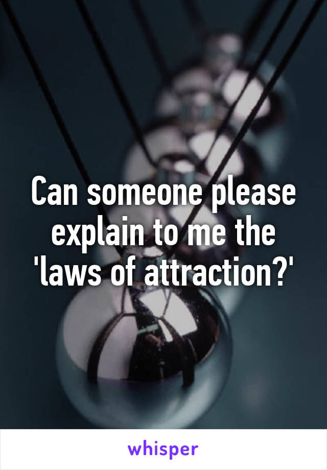 Can someone please explain to me the 'laws of attraction?'