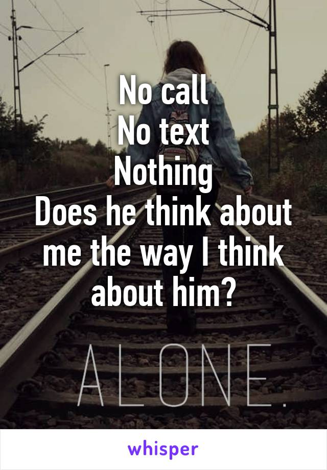 No call No text Nothing Does he think about me the way I think about him?
