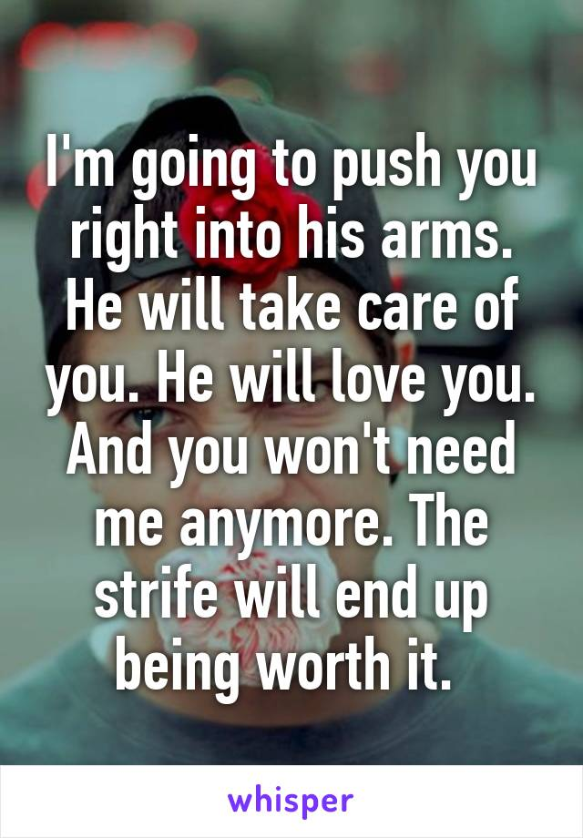 I'm going to push you right into his arms. He will take care of you. He will love you. And you won't need me anymore. The strife will end up being worth it.