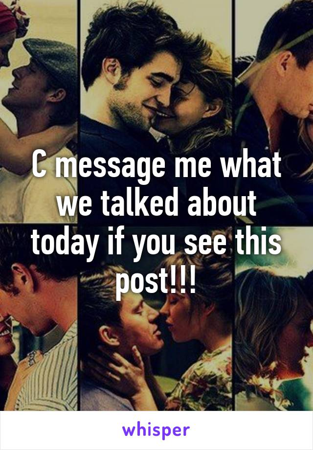 C message me what we talked about today if you see this post!!!