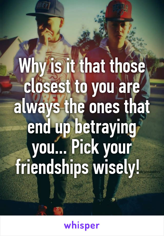 Why is it that those closest to you are always the ones that end up betraying you... Pick your friendships wisely!