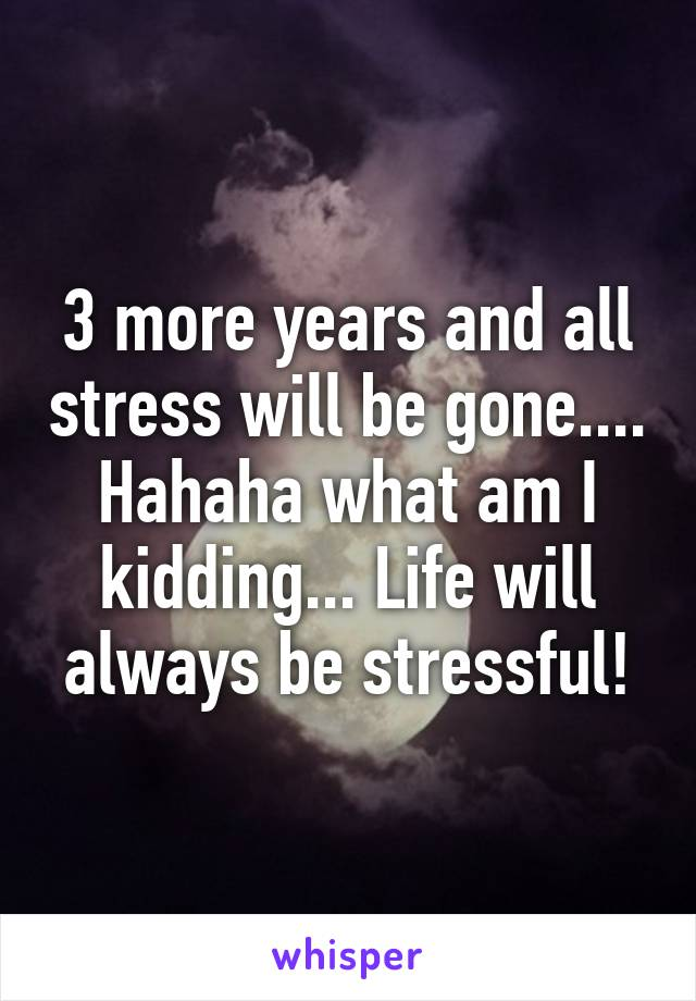 3 more years and all stress will be gone.... Hahaha what am I kidding... Life will always be stressful!