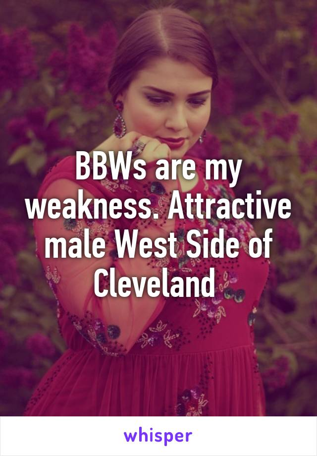 BBWs are my weakness. Attractive male West Side of Cleveland