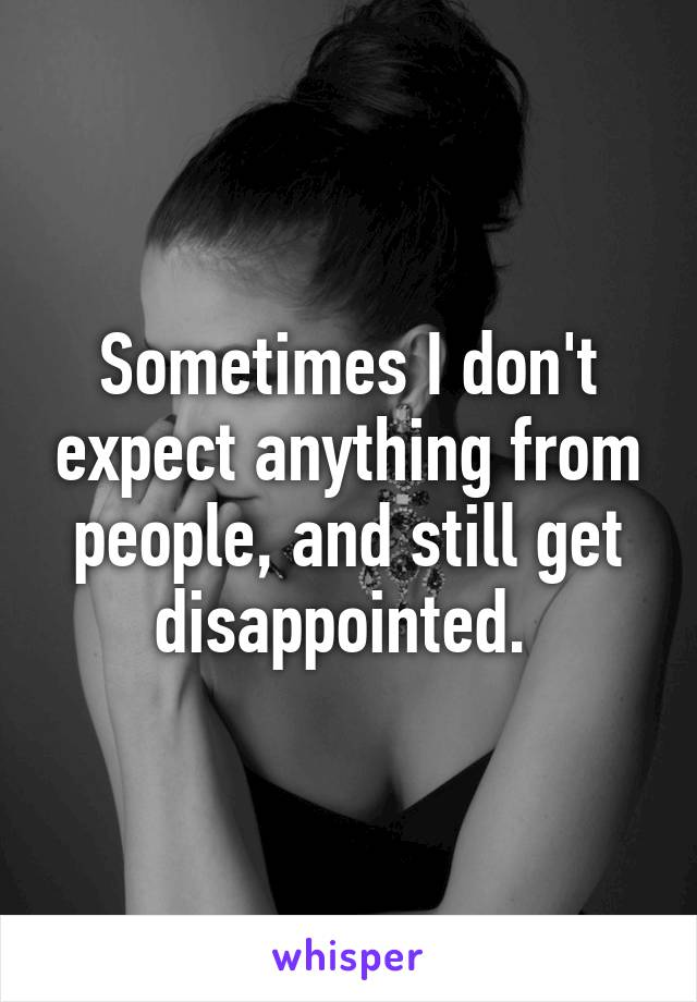 Sometimes I don't expect anything from people, and still get disappointed.