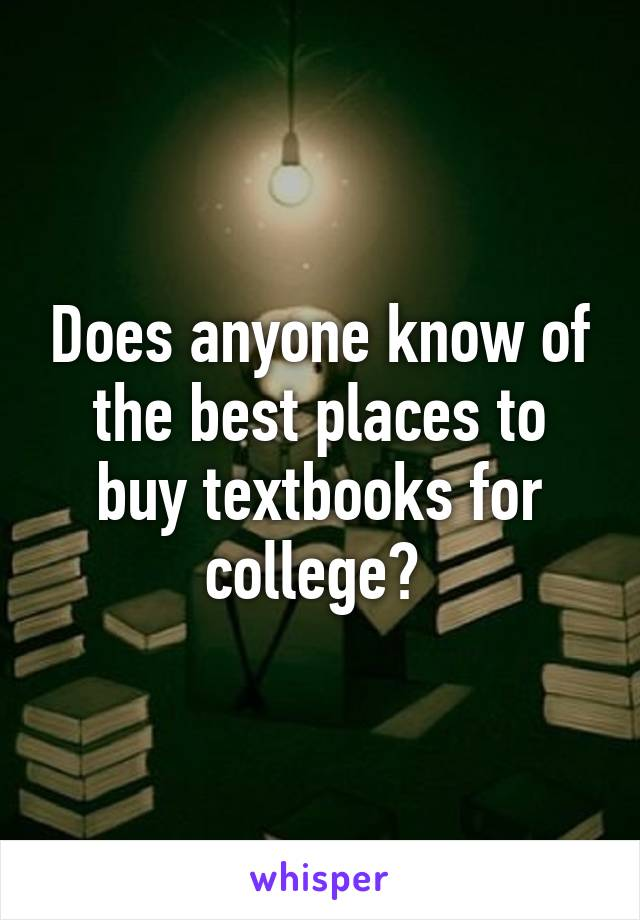 Does anyone know of the best places to buy textbooks for college?