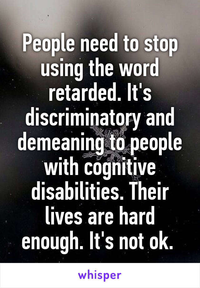 People need to stop using the word retarded. It's discriminatory and demeaning to people with cognitive disabilities. Their lives are hard enough. It's not ok.