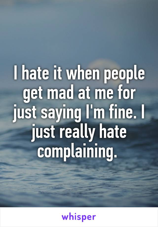 I hate it when people get mad at me for just saying I'm fine. I just really hate complaining.