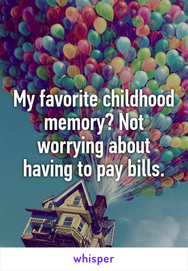 My favorite childhood memory? Not worrying about having to pay bills.