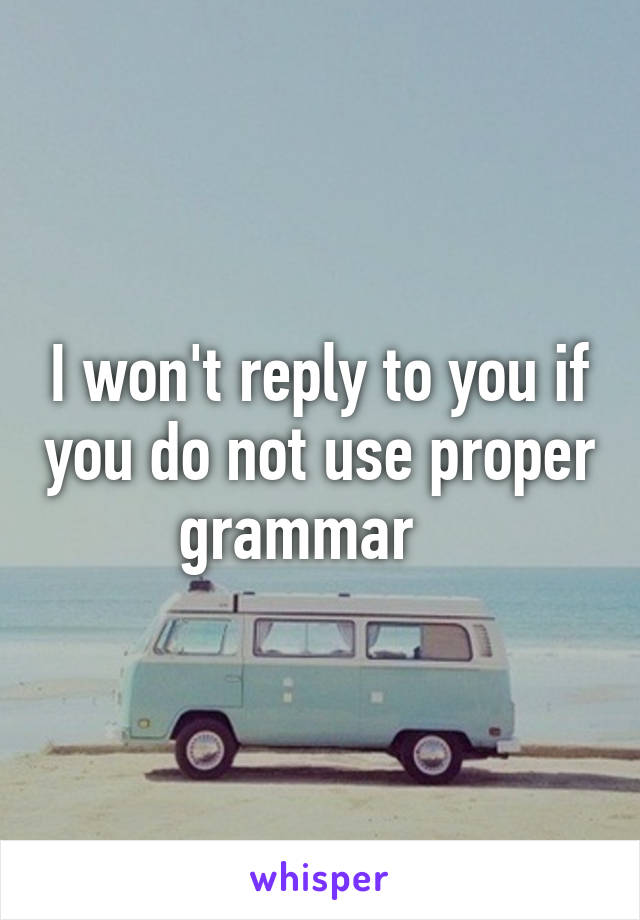 I won't reply to you if you do not use proper grammar