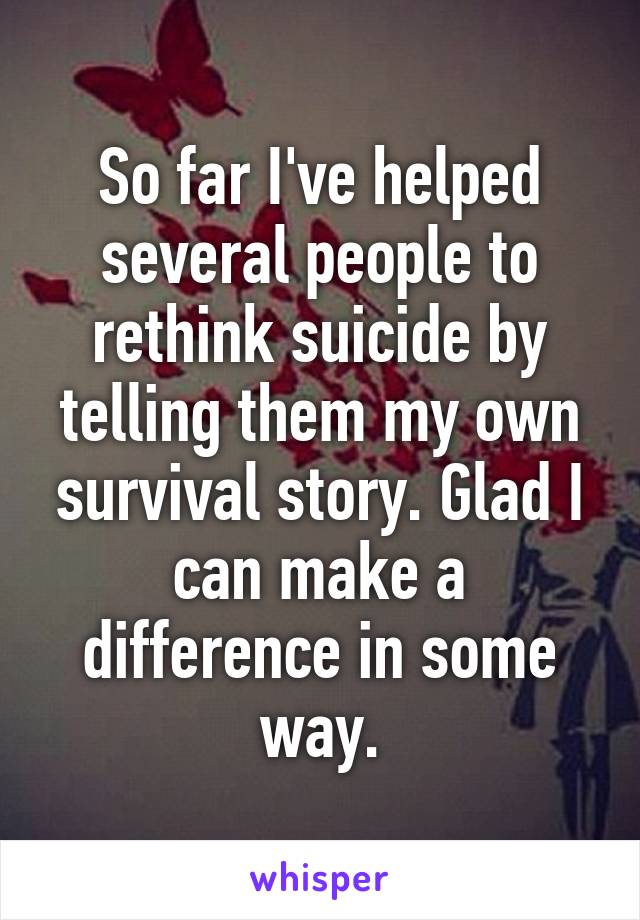 So far I've helped several people to rethink suicide by telling them my own survival story. Glad I can make a difference in some way.