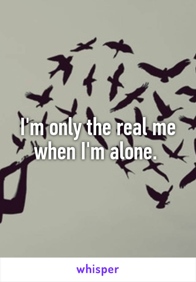 I'm only the real me when I'm alone.