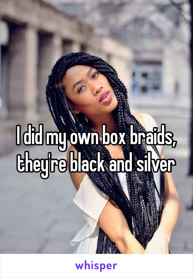 I did my own box braids, they're black and silver