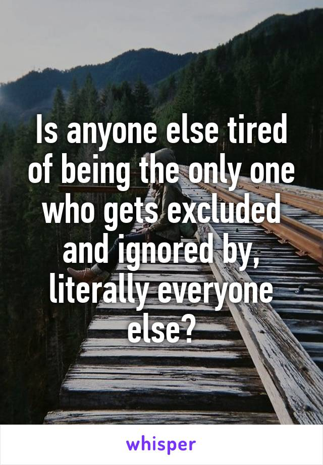 Is anyone else tired of being the only one who gets excluded and ignored by, literally everyone else?