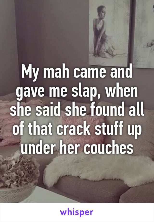 My mah came and gave me slap, when she said she found all of that crack stuff up under her couches