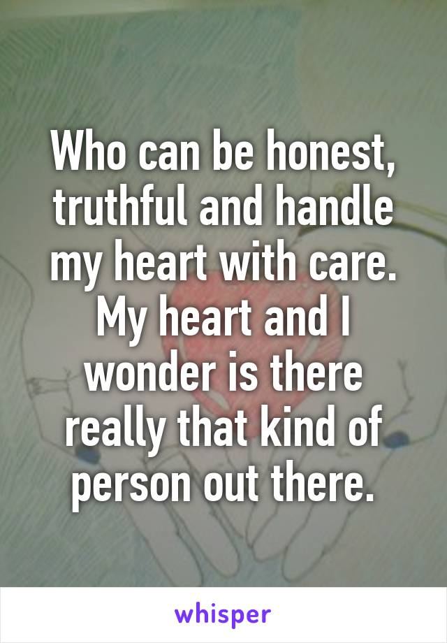 Who can be honest, truthful and handle my heart with care. My heart and I wonder is there really that kind of person out there.