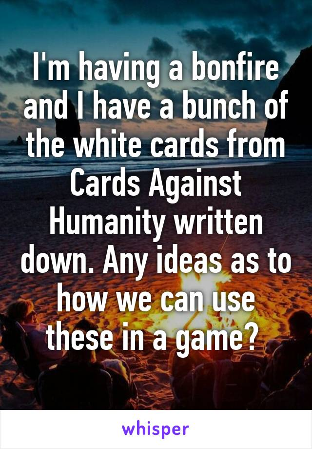 I'm having a bonfire and I have a bunch of the white cards from Cards Against Humanity written down. Any ideas as to how we can use these in a game?