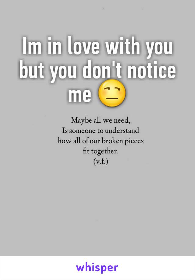 Im in love with you but you don't notice me 😒