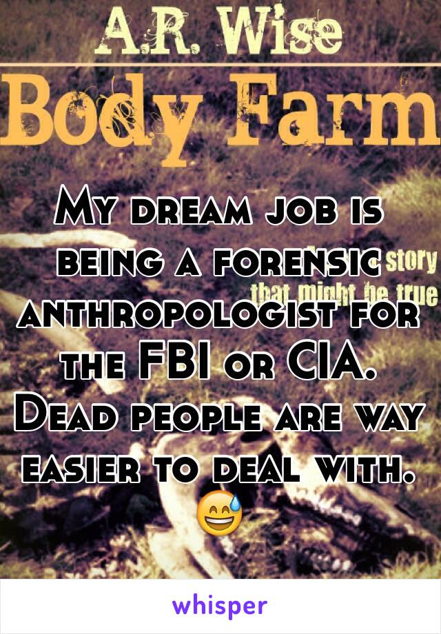 My dream job is being a forensic anthropologist for the FBI or CIA. Dead people are way easier to deal with. 😅