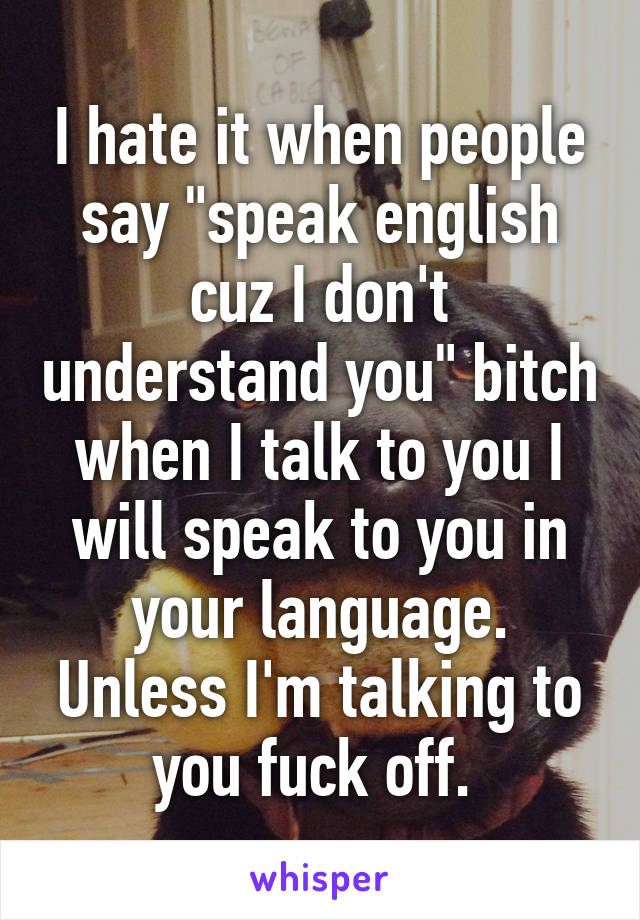"I hate it when people say ""speak english cuz I don't understand you"" bitch when I talk to you I will speak to you in your language. Unless I'm talking to you fuck off."